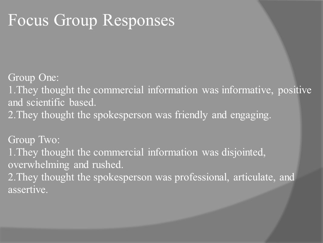 Focus Group Responses Group One: 1.They thought the commercial information was informative, positive and scientific based.