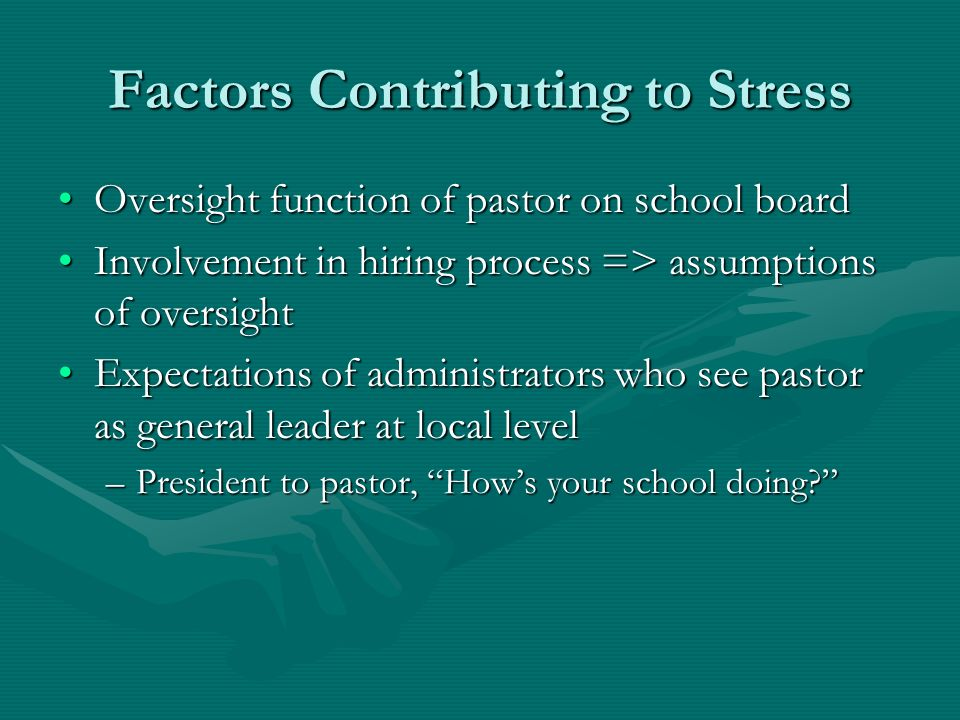 Factors Contributing to Stress Oversight function of pastor on school boardOversight function of pastor on school board Involvement in hiring process => assumptions of oversightInvolvement in hiring process => assumptions of oversight Expectations of administrators who see pastor as general leader at local levelExpectations of administrators who see pastor as general leader at local level –President to pastor, Hows your school doing