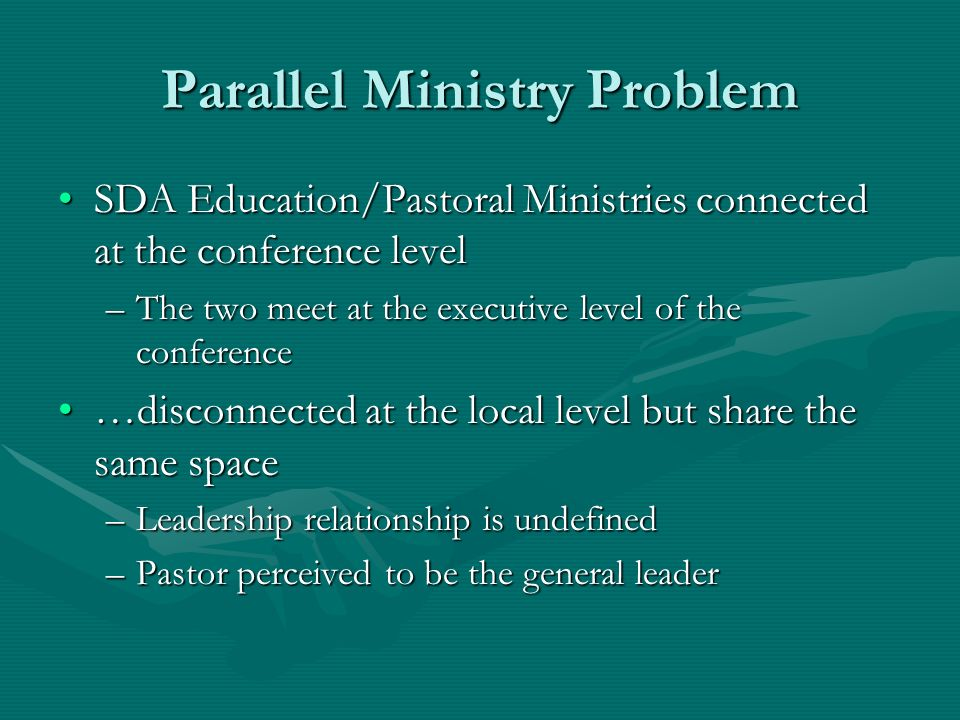 Parallel Ministry Problem SDA Education/Pastoral Ministries connected at the conference levelSDA Education/Pastoral Ministries connected at the conference level –The two meet at the executive level of the conference …disconnected at the local level but share the same space…disconnected at the local level but share the same space –Leadership relationship is undefined –Pastor perceived to be the general leader