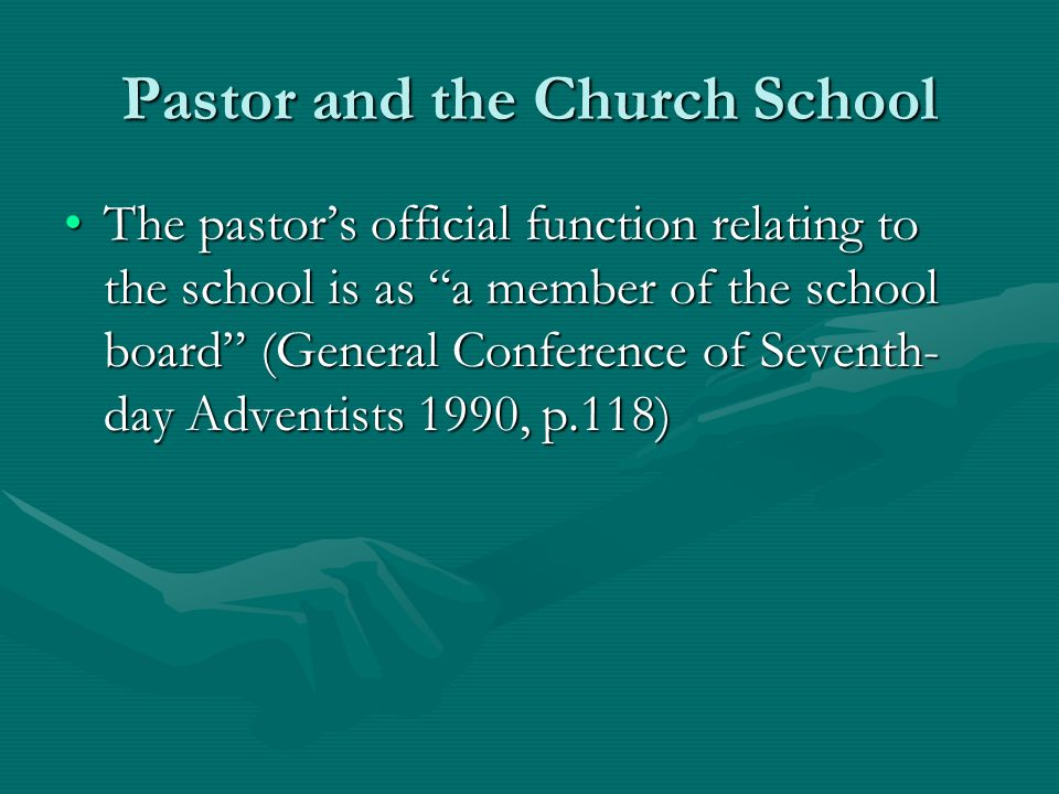 Pastor and the Church School The pastors official function relating to the school is as a member of the school board (General Conference of Seventh- day Adventists 1990, p.118)The pastors official function relating to the school is as a member of the school board (General Conference of Seventh- day Adventists 1990, p.118)