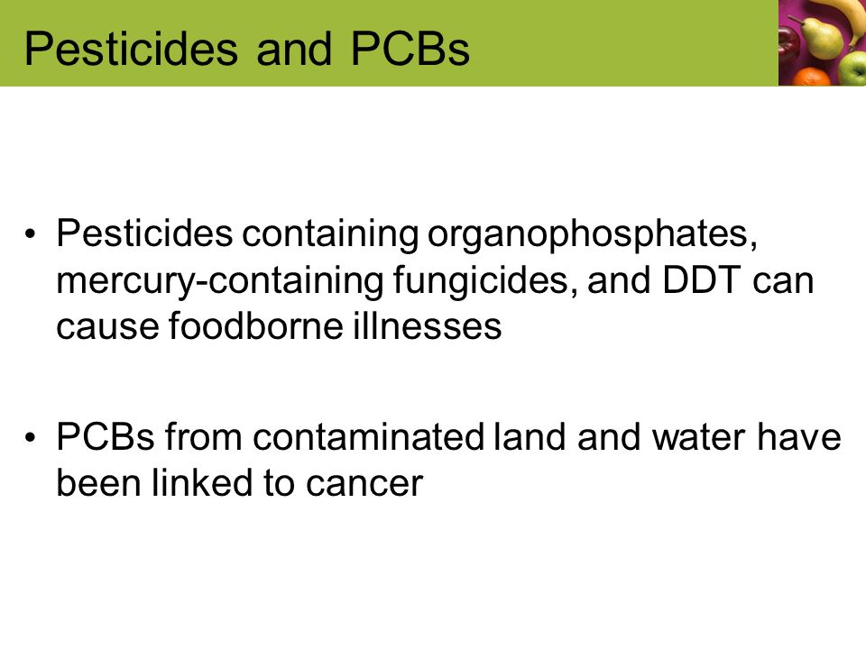 Pesticides and PCBs Pesticides containing organophosphates, mercury-containing fungicides, and DDT can cause foodborne illnesses PCBs from contaminated land and water have been linked to cancer