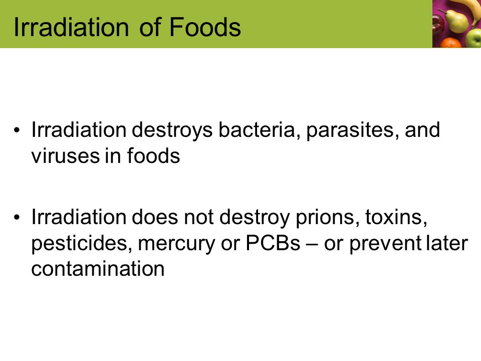 Irradiation of Foods Irradiation destroys bacteria, parasites, and viruses in foods Irradiation does not destroy prions, toxins, pesticides, mercury or PCBs – or prevent later contamination