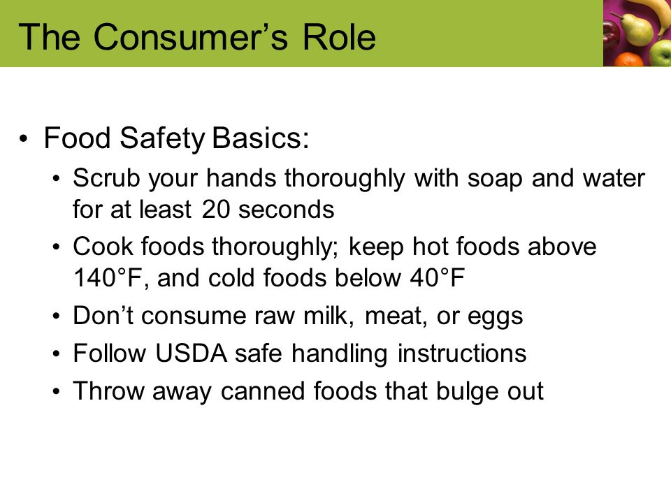 The Consumers Role Food Safety Basics: Scrub your hands thoroughly with soap and water for at least 20 seconds Cook foods thoroughly; keep hot foods above 140°F, and cold foods below 40°F Dont consume raw milk, meat, or eggs Follow USDA safe handling instructions Throw away canned foods that bulge out