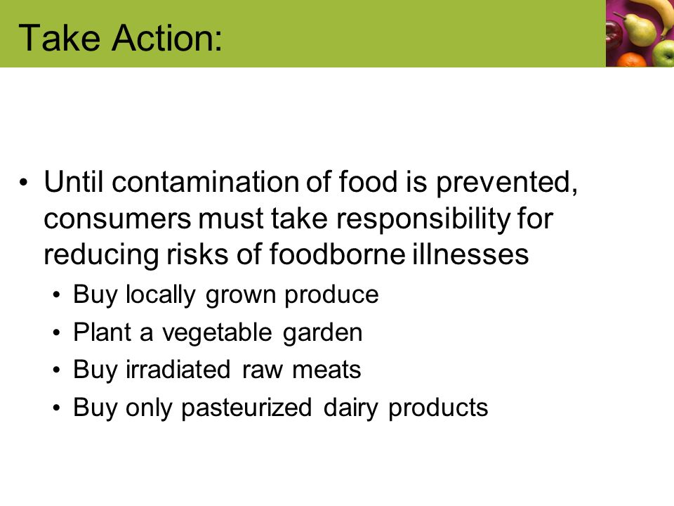 Take Action: Until contamination of food is prevented, consumers must take responsibility for reducing risks of foodborne illnesses Buy locally grown produce Plant a vegetable garden Buy irradiated raw meats Buy only pasteurized dairy products
