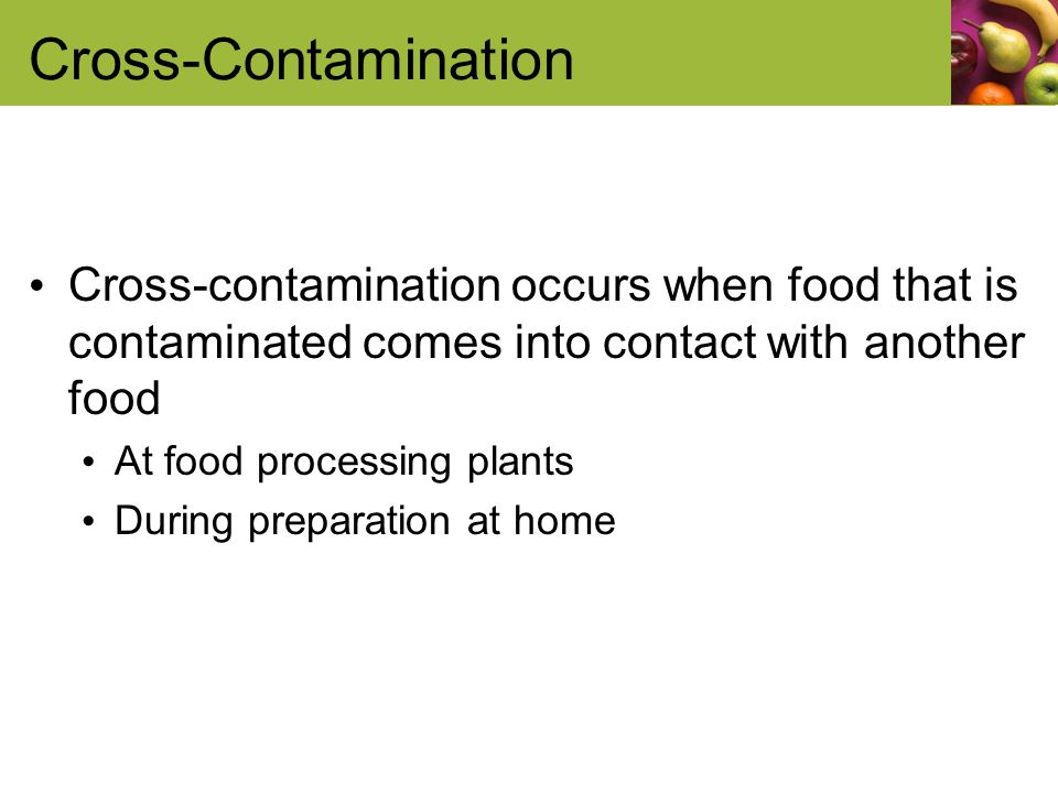 Cross-Contamination Cross-contamination occurs when food that is contaminated comes into contact with another food At food processing plants During preparation at home