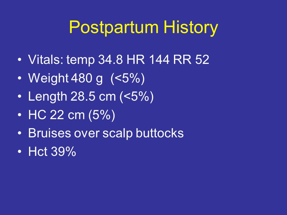 Postpartum History Vitals: temp 34.8 HR 144 RR 52 Weight 480 g (<5%) Length 28.5 cm (<5%) HC 22 cm (5%) Bruises over scalp buttocks Hct 39%