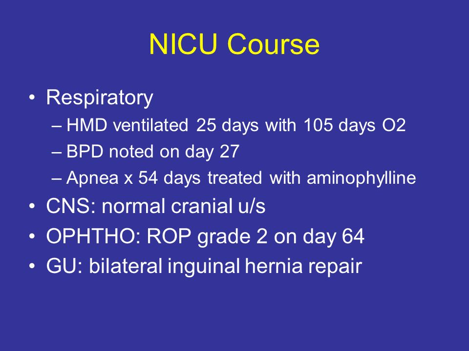 NICU Course Respiratory –HMD ventilated 25 days with 105 days O2 –BPD noted on day 27 –Apnea x 54 days treated with aminophylline CNS: normal cranial u/s OPHTHO: ROP grade 2 on day 64 GU: bilateral inguinal hernia repair