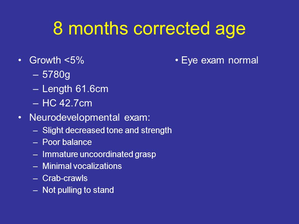 8 months corrected age Growth <5% –5780g –Length 61.6cm –HC 42.7cm Neurodevelopmental exam: –Slight decreased tone and strength –Poor balance –Immature uncoordinated grasp –Minimal vocalizations –Crab-crawls –Not pulling to stand Eye exam normal