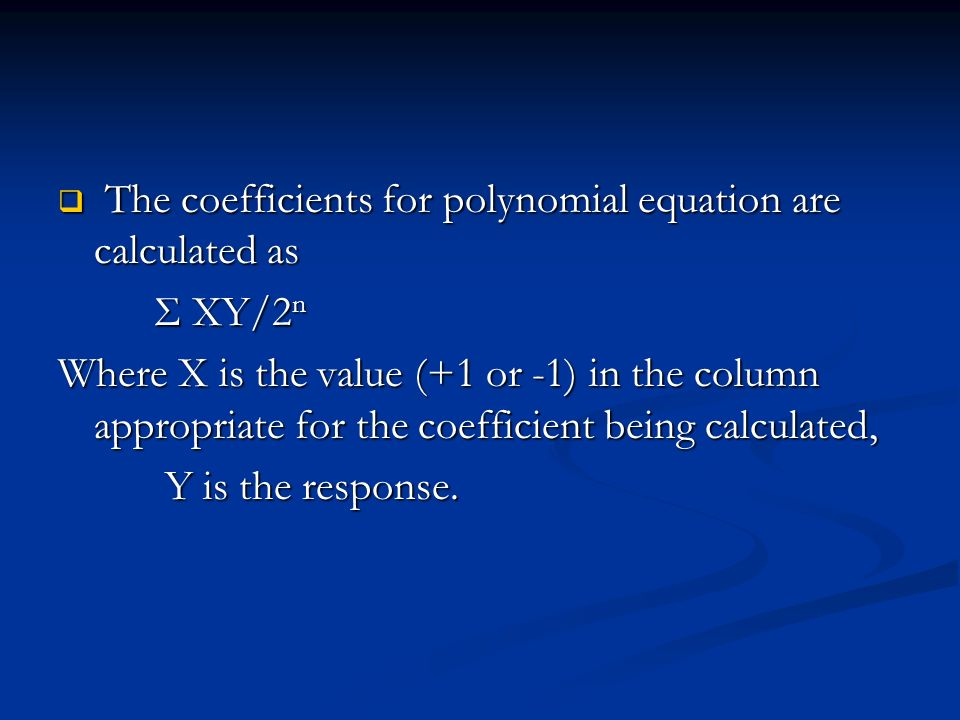 The coefficients for polynomial equation are calculated as The coefficients for polynomial equation are calculated as Σ XY/2 n Σ XY/2 n Where X is the value (+1 or -1) in the column appropriate for the coefficient being calculated, Y is the response.