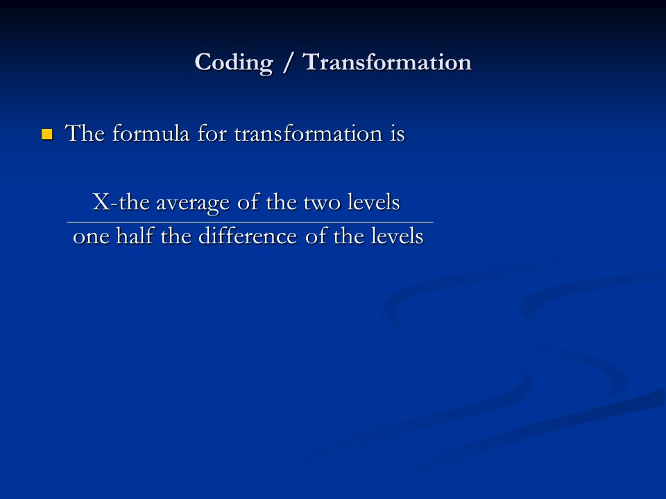 Coding / Transformation The formula for transformation is The formula for transformation is X-the average of the two levels X-the average of the two levels one half the difference of the levels one half the difference of the levels