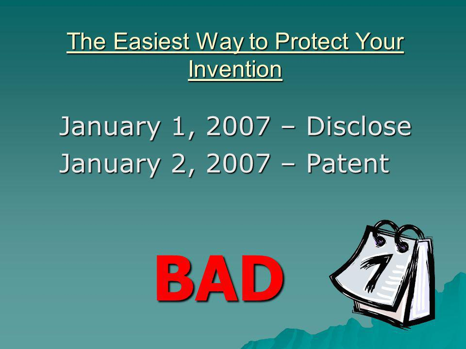 The Easiest Way to Protect Your Invention January 1, 2007 – Disclose January 2, 2007 – Patent BAD