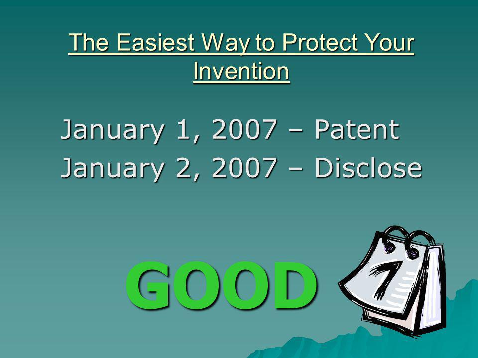 The Easiest Way to Protect Your Invention January 1, 2007 – Patent January 2, 2007 – Disclose GOOD