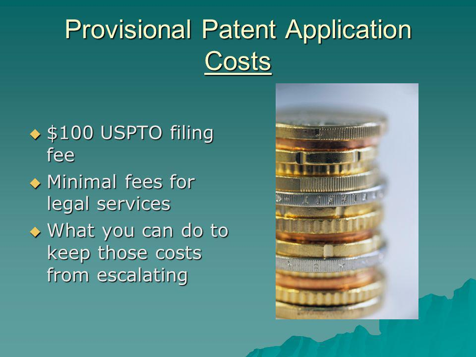 Provisional Patent Application Costs $100 USPTO filing fee $100 USPTO filing fee Minimal fees for legal services Minimal fees for legal services What you can do to keep those costs from escalating What you can do to keep those costs from escalating