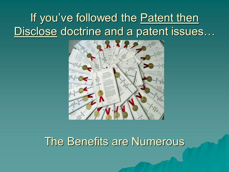 If youve followed the Patent then Disclose doctrine and a patent issues… The Benefits are Numerous