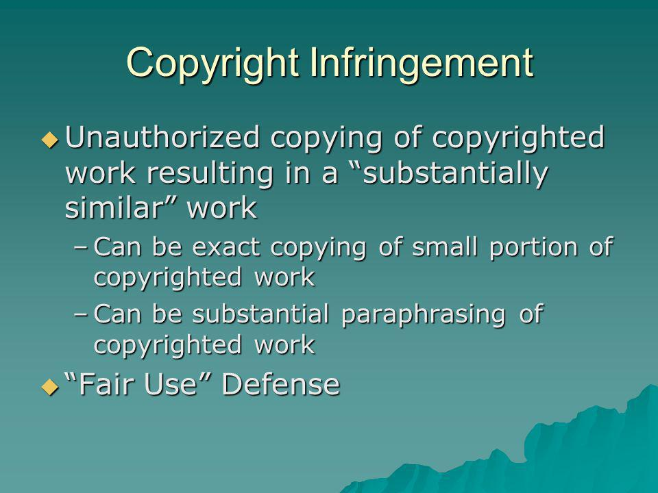 Copyright Infringement Unauthorized copying of copyrighted work resulting in a substantially similar work Unauthorized copying of copyrighted work resulting in a substantially similar work –Can be exact copying of small portion of copyrighted work –Can be substantial paraphrasing of copyrighted work Fair Use Defense Fair Use Defense