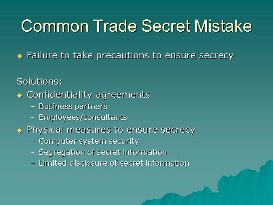 Common Trade Secret Mistake Failure to take precautions to ensure secrecy Failure to take precautions to ensure secrecySolutions: Confidentiality agreements Confidentiality agreements –Business partners –Employees/consultants Physical measures to ensure secrecy Physical measures to ensure secrecy –Computer system security –Segregation of secret information –Limited disclosure of secret information