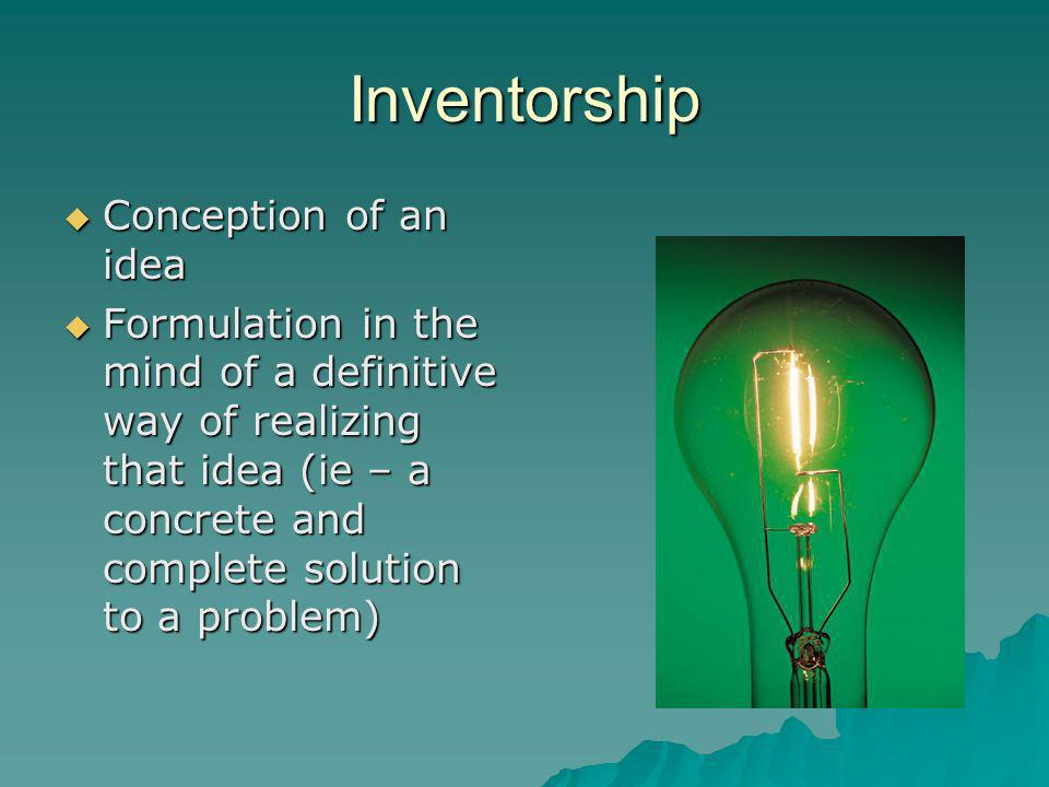 Inventorship Conception of an idea Conception of an idea Formulation in the mind of a definitive way of realizing that idea (ie – a concrete and complete solution to a problem) Formulation in the mind of a definitive way of realizing that idea (ie – a concrete and complete solution to a problem)