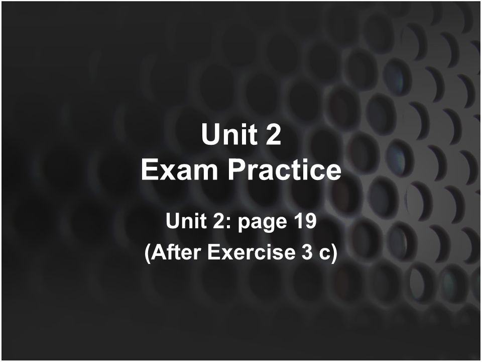 Unit 2 Exam Practice Unit 2: page 19 (After Exercise 3 c)