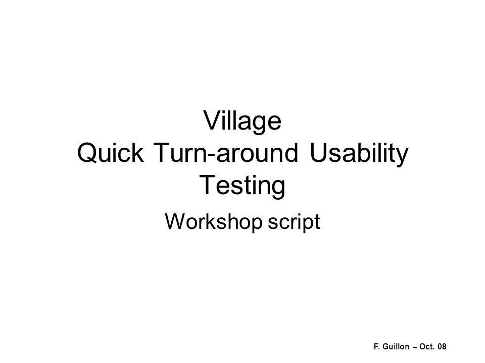 Village Quick Turn-around Usability Testing Workshop script F. Guillon – Oct. 08