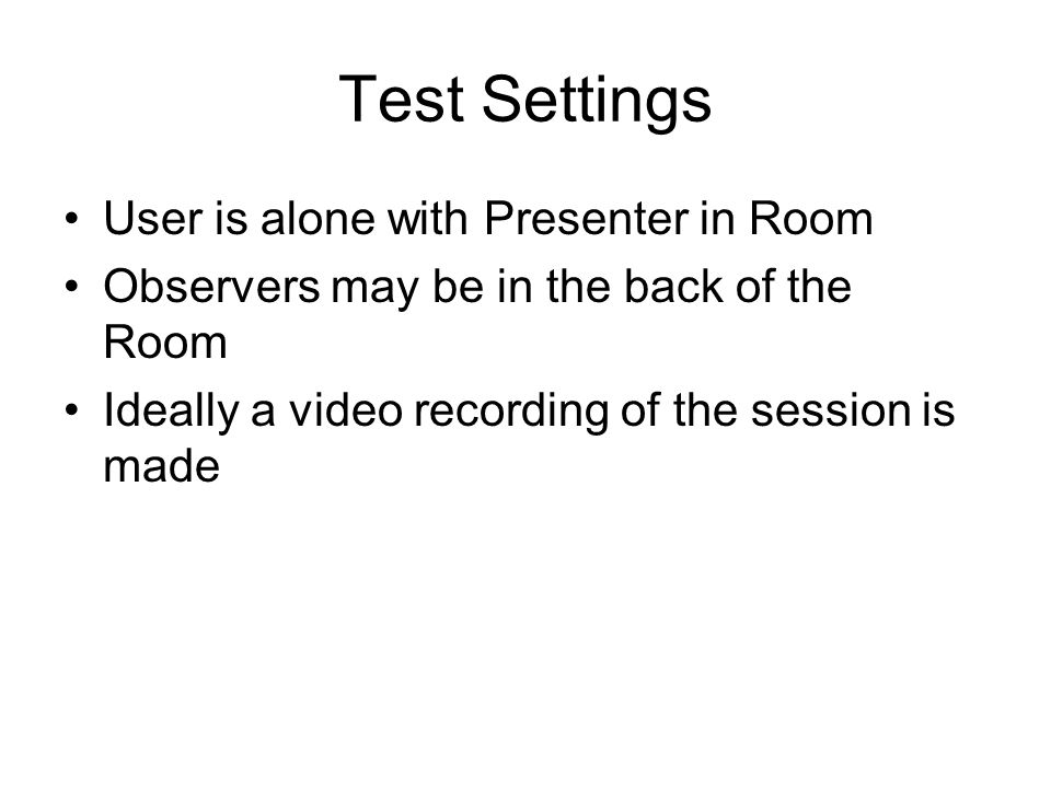 Test Settings User is alone with Presenter in Room Observers may be in the back of the Room Ideally a video recording of the session is made