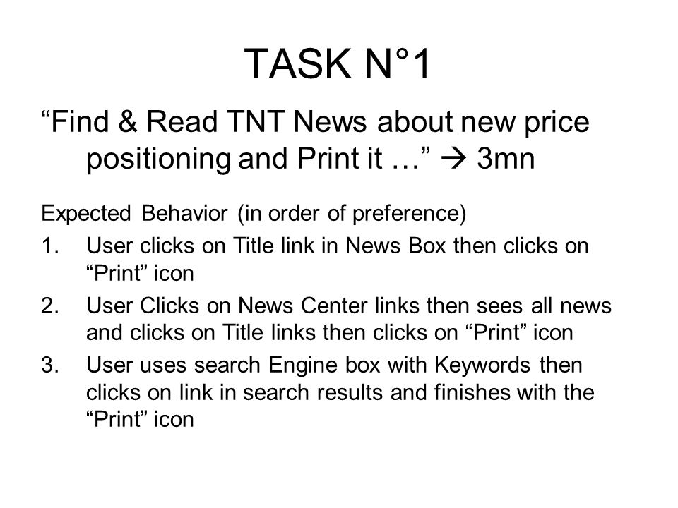 TASK N°1 Find & Read TNT News about new price positioning and Print it … 3mn Expected Behavior (in order of preference) 1.User clicks on Title link in News Box then clicks on Print icon 2.User Clicks on News Center links then sees all news and clicks on Title links then clicks on Print icon 3.User uses search Engine box with Keywords then clicks on link in search results and finishes with the Print icon