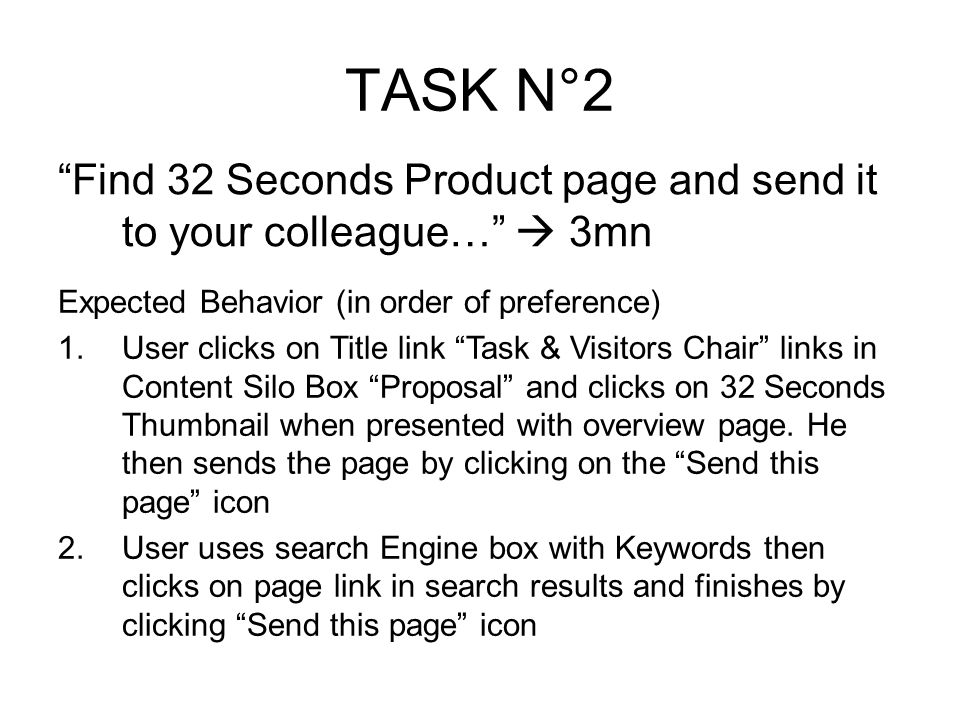 TASK N°2 Find 32 Seconds Product page and send it to your colleague… 3mn Expected Behavior (in order of preference) 1.User clicks on Title link Task & Visitors Chair links in Content Silo Box Proposal and clicks on 32 Seconds Thumbnail when presented with overview page.