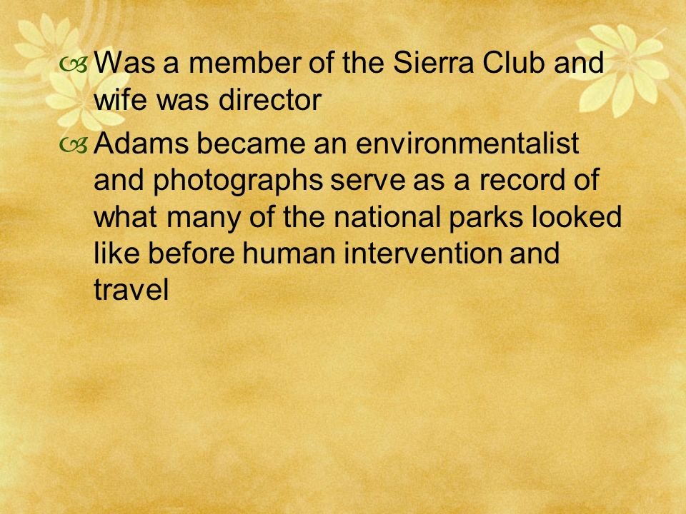 Was a member of the Sierra Club and wife was director Adams became an environmentalist and photographs serve as a record of what many of the national parks looked like before human intervention and travel