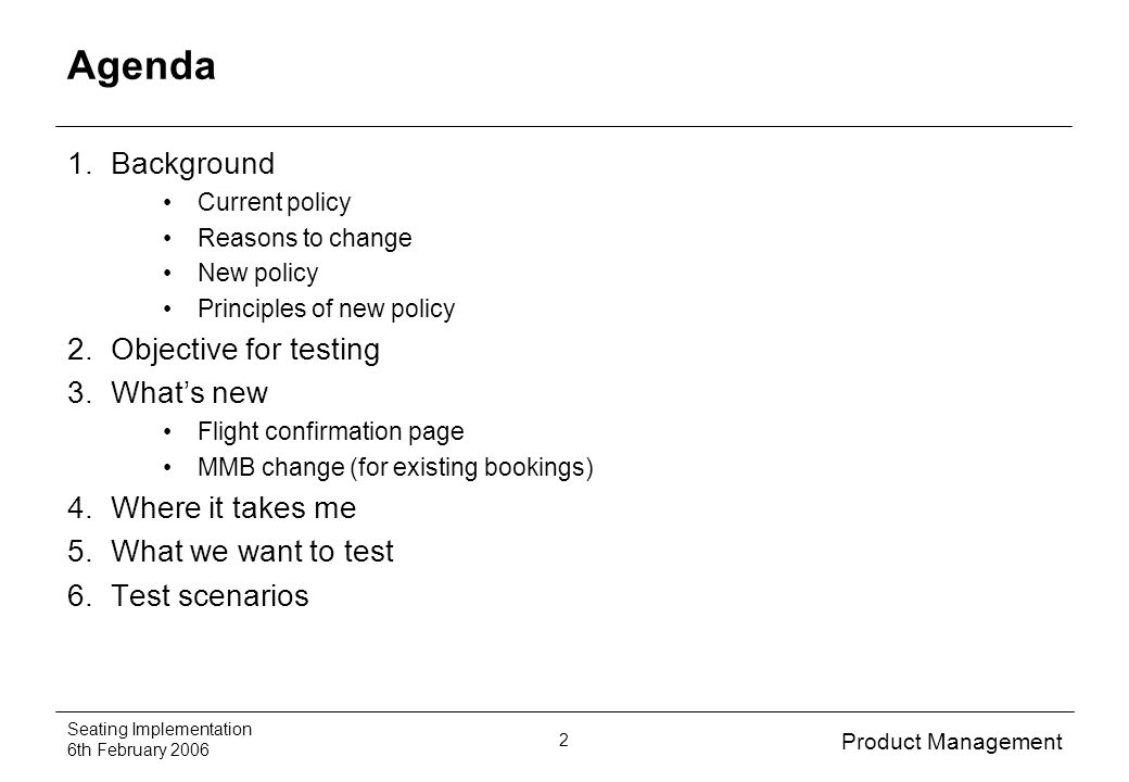 Product Management Seating Implementation 6th February 2006 2 Agenda 1.Background Current policy Reasons to change New policy Principles of new policy 2.Objective for testing 3.Whats new Flight confirmation page MMB change (for existing bookings) 4.Where it takes me 5.What we want to test 6.Test scenarios