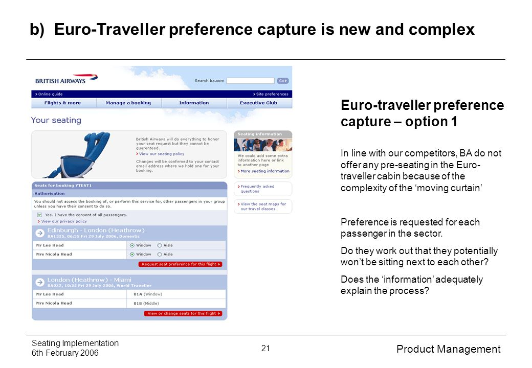 Product Management Seating Implementation 6th February 2006 21 b) Euro-Traveller preference capture is new and complex Euro-traveller preference capture – option 1 In line with our competitors, BA do not offer any pre-seating in the Euro- traveller cabin because of the complexity of the moving curtain Preference is requested for each passenger in the sector.
