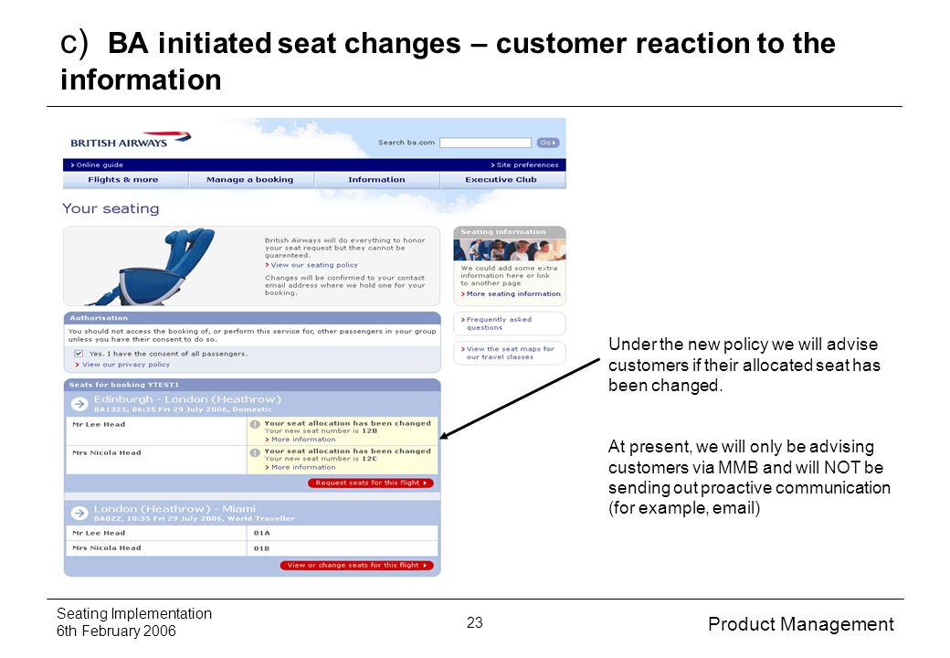 Product Management Seating Implementation 6th February 2006 23 c) BA initiated seat changes – customer reaction to the information Under the new policy we will advise customers if their allocated seat has been changed.