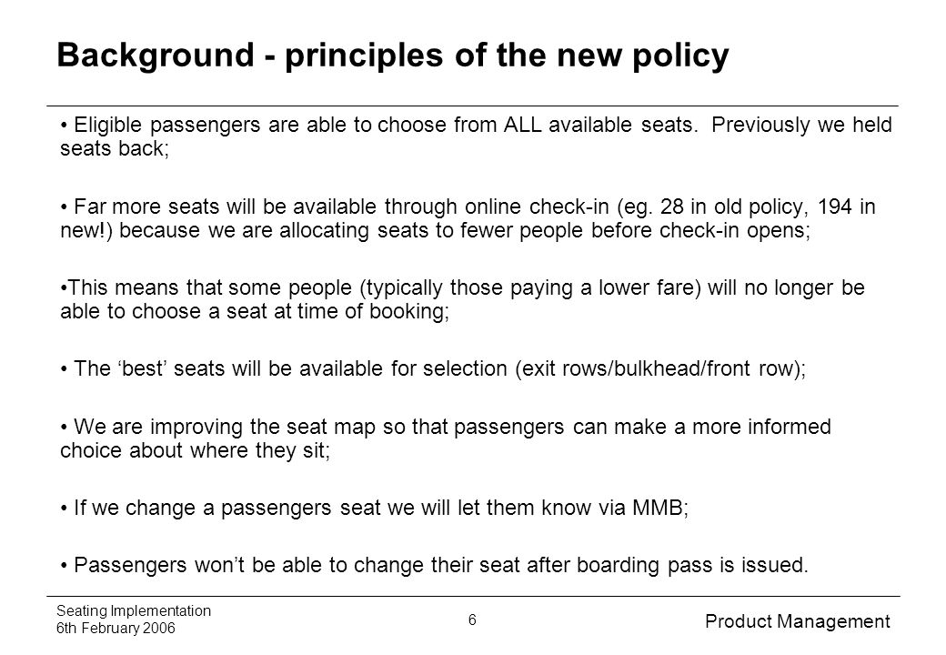 Product Management Seating Implementation 6th February 2006 6 Background - principles of the new policy Eligible passengers are able to choose from ALL available seats.