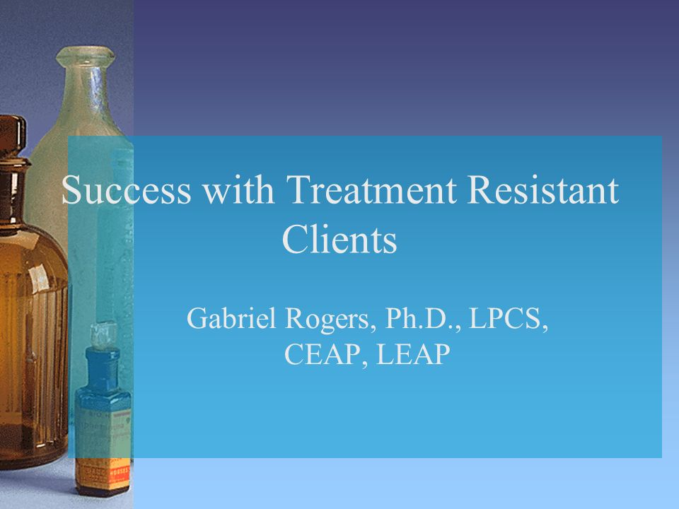 Success with Treatment Resistant Clients Gabriel Rogers, Ph.D., LPCS, CEAP, LEAP