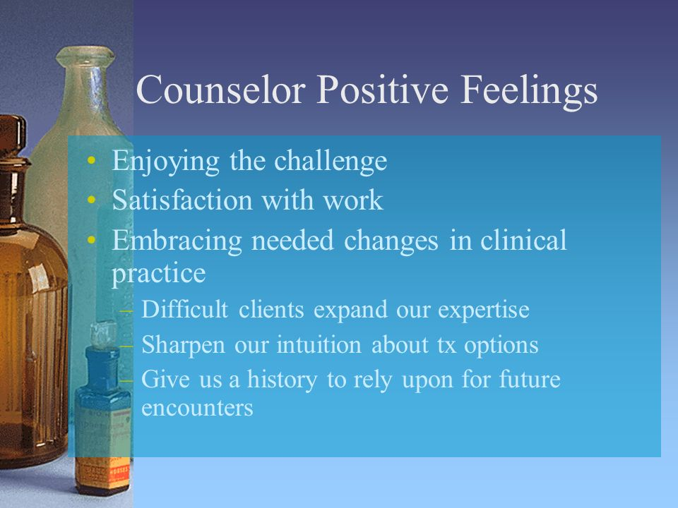 Counselor Positive Feelings Enjoying the challenge Satisfaction with work Embracing needed changes in clinical practice –Difficult clients expand our expertise –Sharpen our intuition about tx options –Give us a history to rely upon for future encounters
