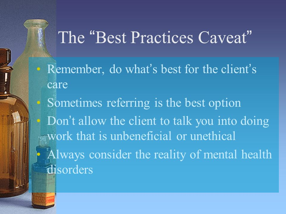 The Best Practices Caveat Remember, do whats best for the clients care Sometimes referring is the best option Dont allow the client to talk you into doing work that is unbeneficial or unethical Always consider the reality of mental health disorders