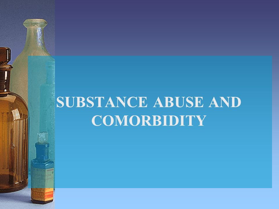 SUBSTANCE ABUSE AND COMORBIDITY