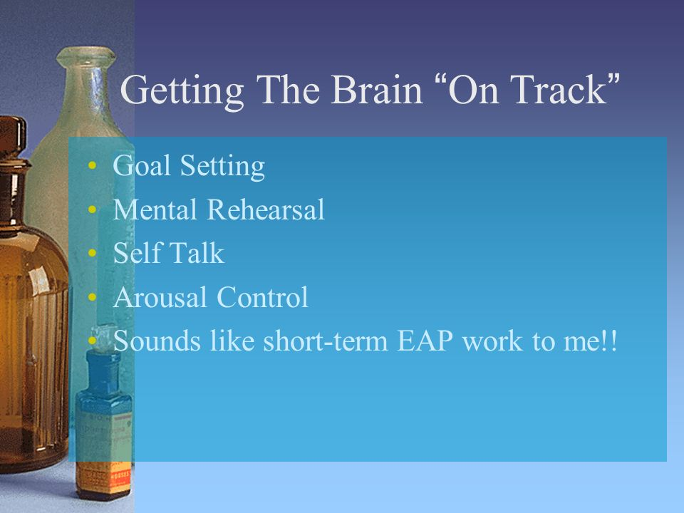 Getting The Brain On Track Goal Setting Mental Rehearsal Self Talk Arousal Control Sounds like short-term EAP work to me!!