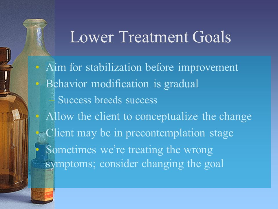 Lower Treatment Goals Aim for stabilization before improvement Behavior modification is gradual –Success breeds success Allow the client to conceptualize the change Client may be in precontemplation stage Sometimes were treating the wrong symptoms; consider changing the goal