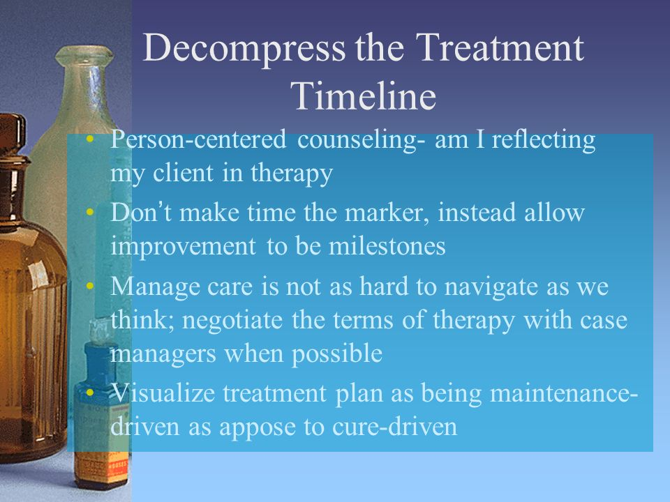 Decompress the Treatment Timeline Person-centered counseling- am I reflecting my client in therapy Dont make time the marker, instead allow improvement to be milestones Manage care is not as hard to navigate as we think; negotiate the terms of therapy with case managers when possible Visualize treatment plan as being maintenance- driven as appose to cure-driven