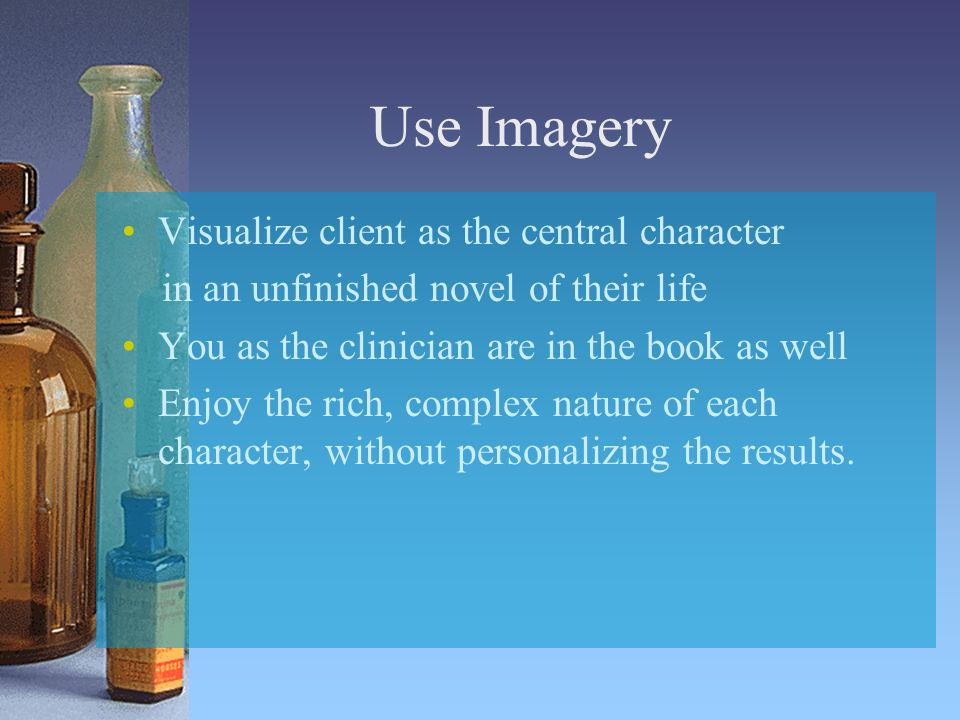Use Imagery Visualize client as the central character in an unfinished novel of their life You as the clinician are in the book as well Enjoy the rich, complex nature of each character, without personalizing the results.