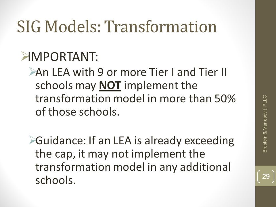 SIG Models: Transformation IMPORTANT: An LEA with 9 or more Tier I and Tier II schools may NOT implement the transformation model in more than 50% of those schools.