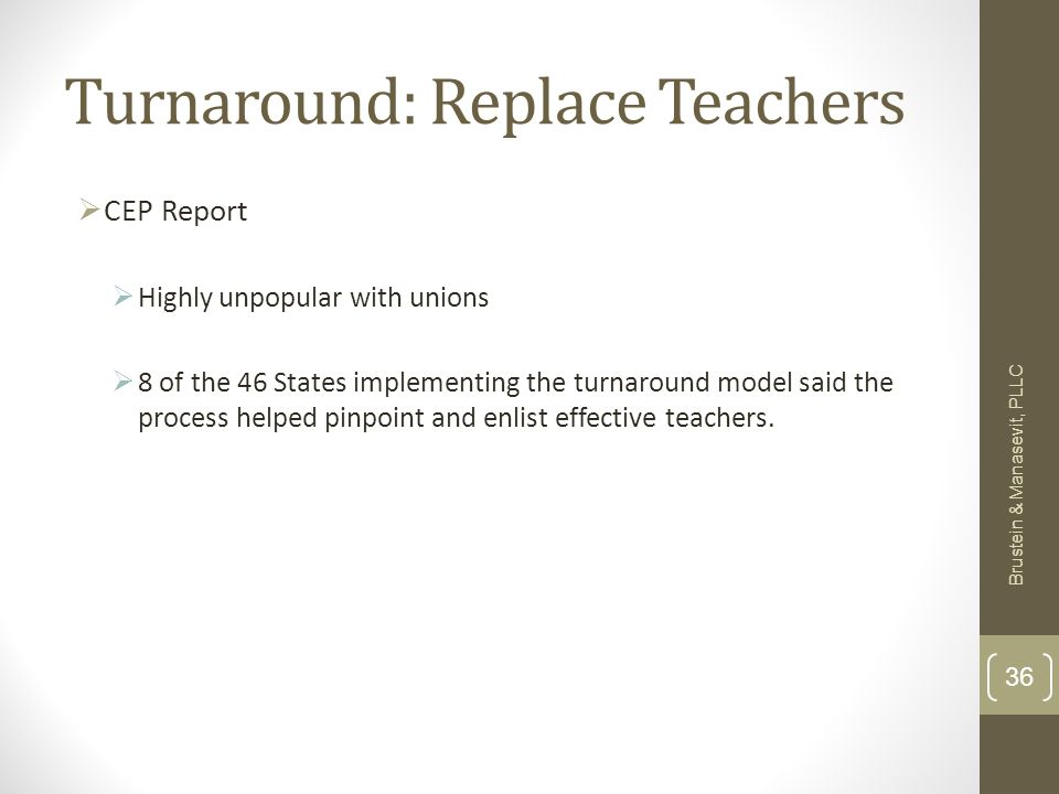 Turnaround: Replace Teachers CEP Report Highly unpopular with unions 8 of the 46 States implementing the turnaround model said the process helped pinpoint and enlist effective teachers.