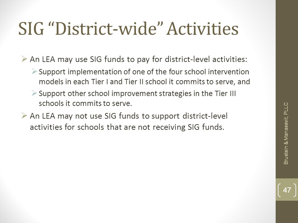SIG District-wide Activities An LEA may use SIG funds to pay for district-level activities: Support implementation of one of the four school intervention models in each Tier I and Tier II school it commits to serve, and Support other school improvement strategies in the Tier III schools it commits to serve.