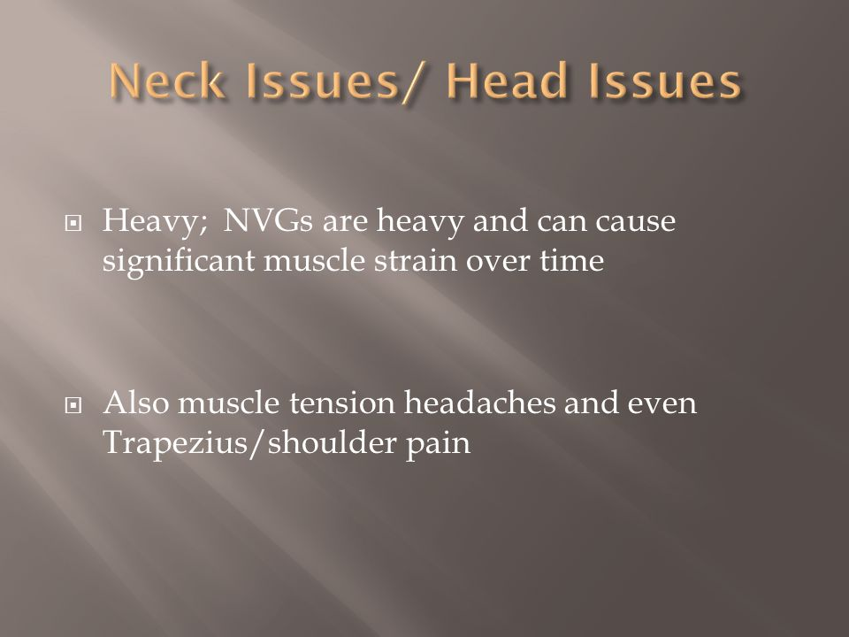 Heavy; NVGs are heavy and can cause significant muscle strain over time Also muscle tension headaches and even Trapezius/shoulder pain