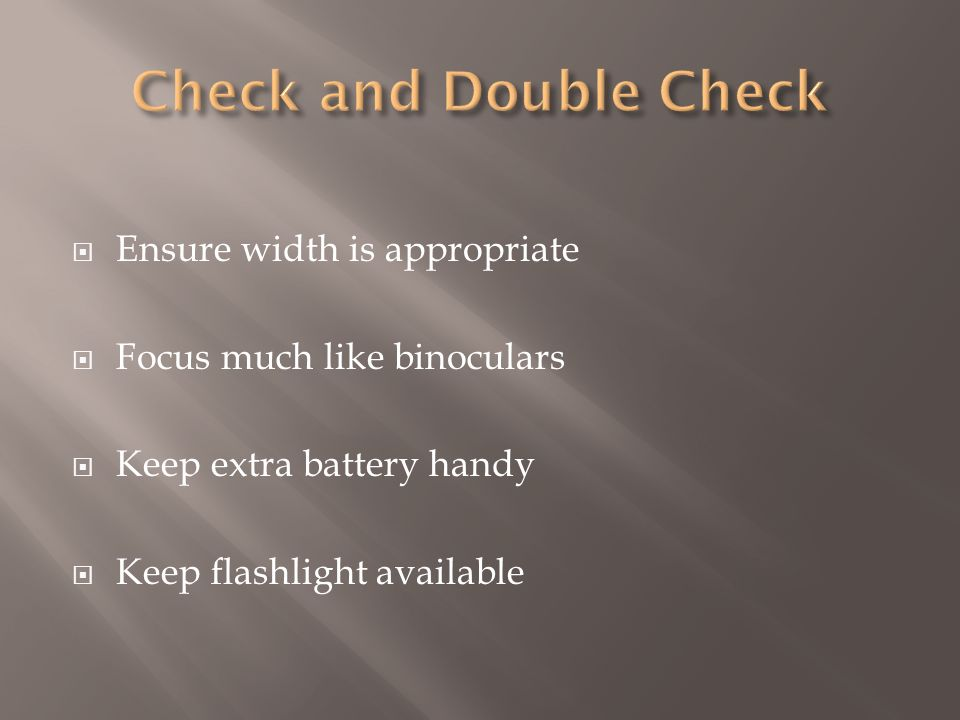 Ensure width is appropriate Focus much like binoculars Keep extra battery handy Keep flashlight available