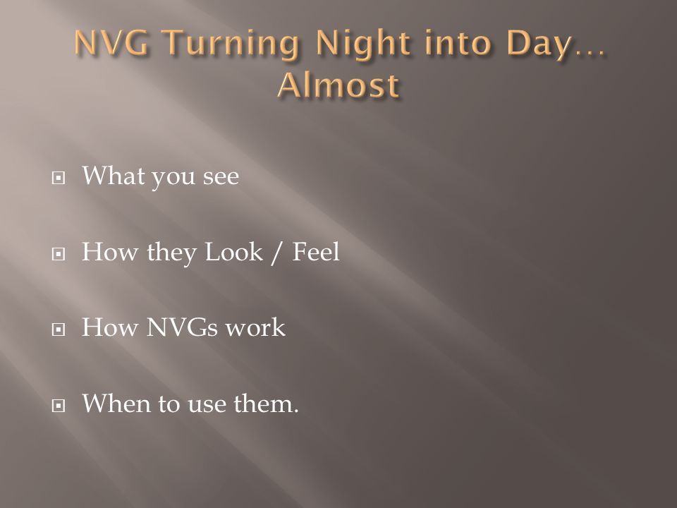 What you see How they Look / Feel How NVGs work When to use them.
