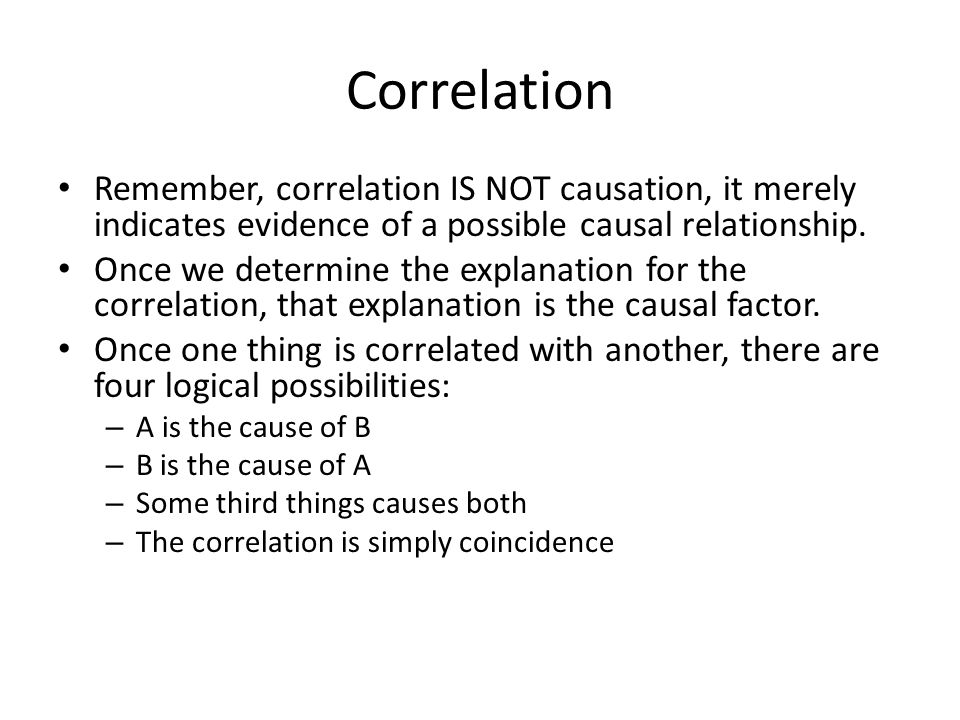 Correlation Remember, correlation IS NOT causation, it merely indicates evidence of a possible causal relationship.