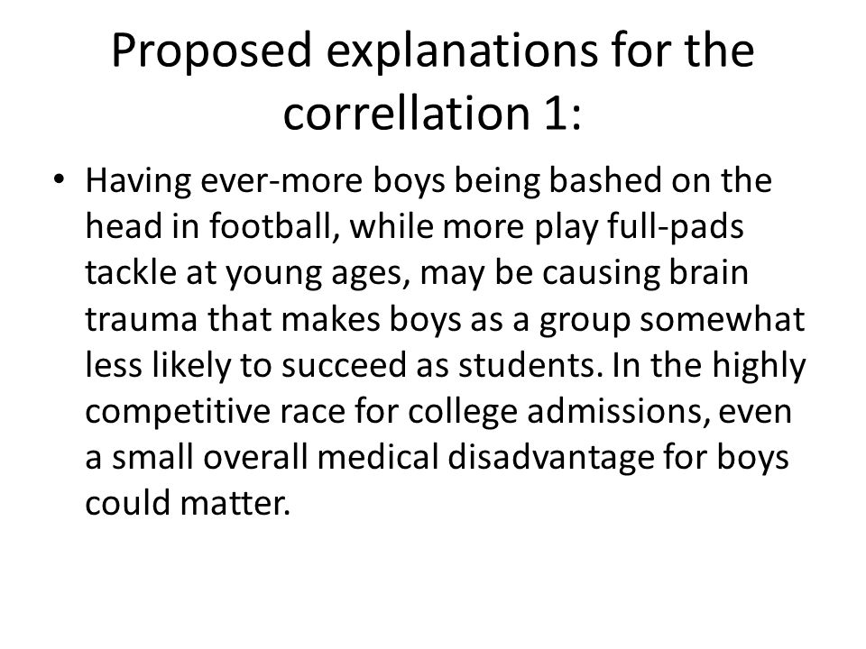 Proposed explanations for the correllation 1: Having ever-more boys being bashed on the head in football, while more play full-pads tackle at young ages, may be causing brain trauma that makes boys as a group somewhat less likely to succeed as students.