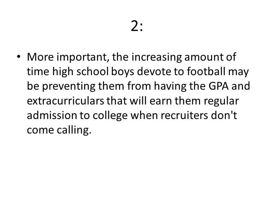 2: More important, the increasing amount of time high school boys devote to football may be preventing them from having the GPA and extracurriculars that will earn them regular admission to college when recruiters don t come calling.