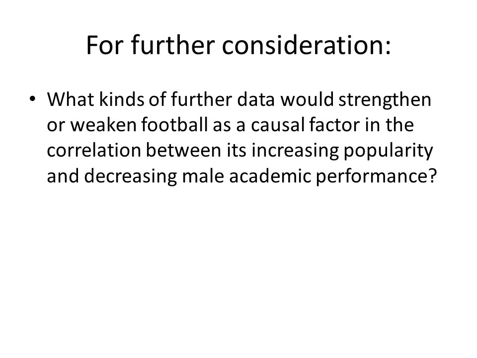 For further consideration: What kinds of further data would strengthen or weaken football as a causal factor in the correlation between its increasing popularity and decreasing male academic performance