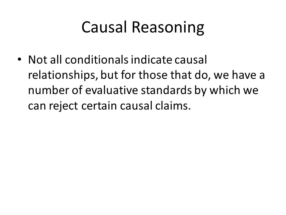 Causal Reasoning Not all conditionals indicate causal relationships, but for those that do, we have a number of evaluative standards by which we can reject certain causal claims.